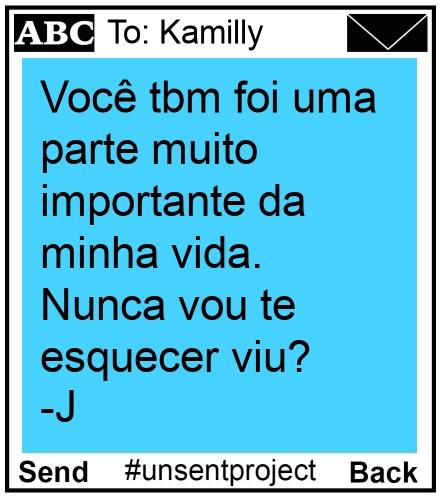 To: Kamilly - Você tbm foi uma parte muito importante da minha vida. Nunca vou te esquecer viu? -J