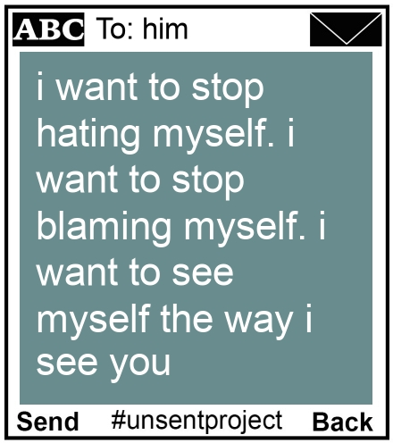To: him - i want to stop hating myself. i want to stop blaming myself. i want to see myself the way i see you