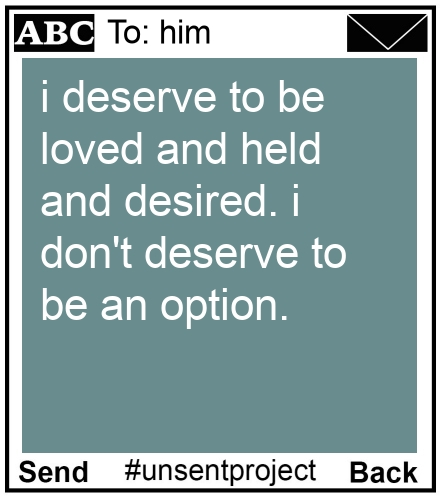 To: him - i deserve to be loved and held and desired. i don't deserve to be an option.