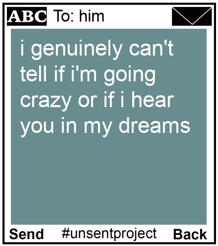 To: him - i genuinely can't tell if i'm going crazy or if i hear you in my dreams