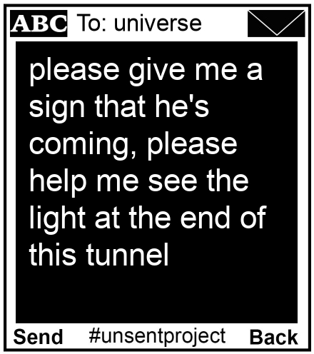 To: universe - please give me a sign that he's coming, please help me see the light at the end of this tunnel