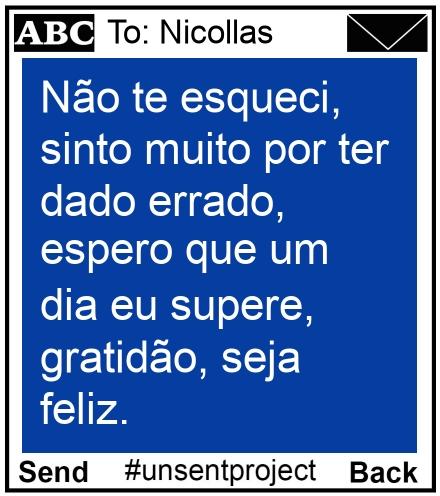 To: Nicollas - Não te esqueci, sinto muito por ter dado errado, espero que um dia eu supere, gratidão, seja feliz.
