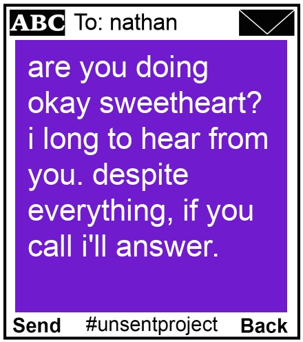 To: nathan - are you doing okay sweetheart? i long to hear from you. despite everything, if you call i'll answer.