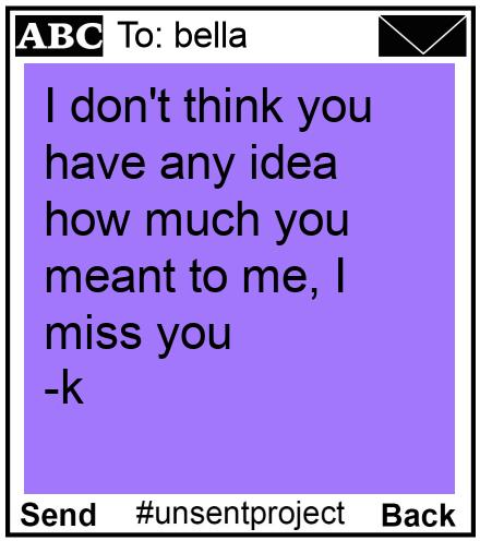 To: bella - I don't think you have any idea how much you meant to me, I miss you -k