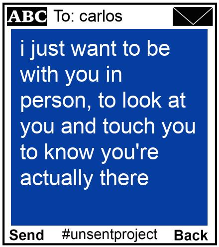 To: carlos - i just want to be with you in person, to look at you and touch you to know you're actually there