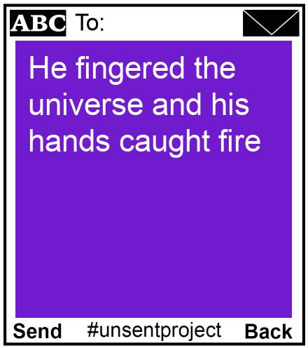 To:  - He fingered the universe and his hands caught fire