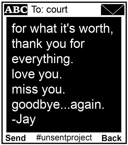 To: court - for what it's worth, thank you for everything. love you.  miss you. goodbye...again.  -Jay