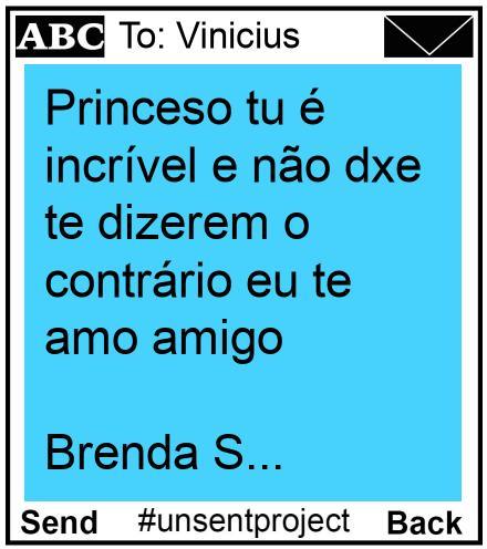To: Vinicius  - Princeso tu é incrível e não dxe te dizerem o contrário eu te amo amigo   Brenda S...