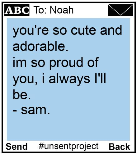 To: Noah - you're so cute and adorable. im so proud of you, i always I'll be.  - sam.