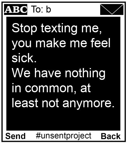 To: b - Stop texting me, you make me feel sick. We have nothing in common, at least not anymore.