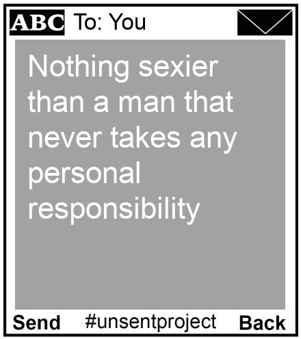 To: You - Nothing sexier than a man that never takes any personal responsibility