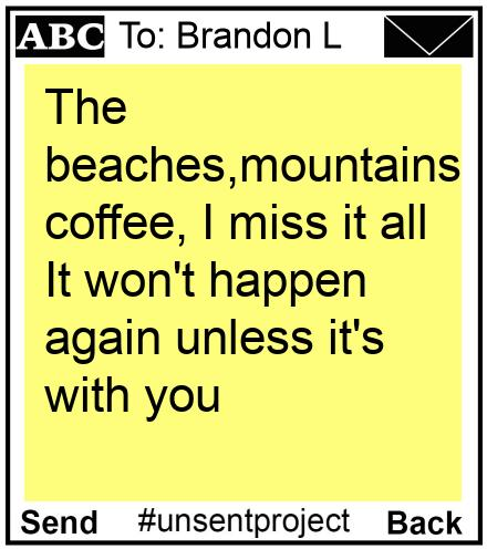 To: Brandon L - The beaches,mountains,laughs,sex, coffee, I miss it all It won't happen again unless it's with you