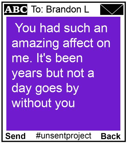 To: Brandon L -  You had such an amazing affect on me. It's been years but not a day goes by without you