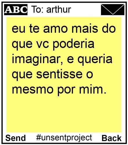 To: arthur - eu te amo mais do que vc poderia imaginar, e queria que sentisse o mesmo por mim.