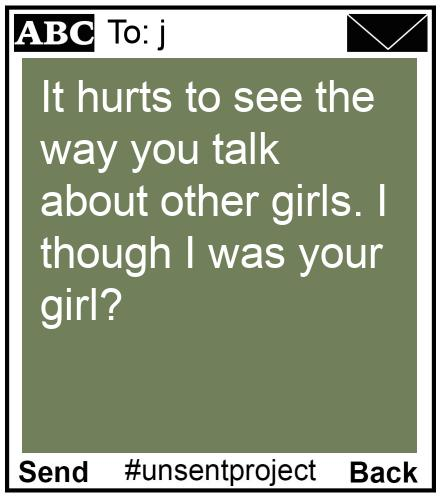 To: j - It hurts to see the way you talk about other girls. I though I was your girl?
